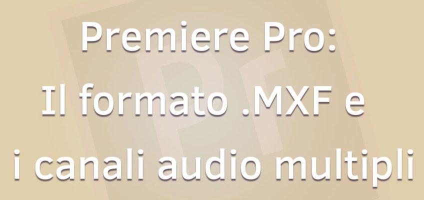 Premiere Pro: il Formato MXF e i canali audio multipli