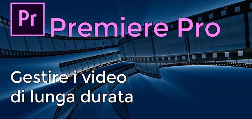 Gestire i video di lunga durata in Premiere Pro